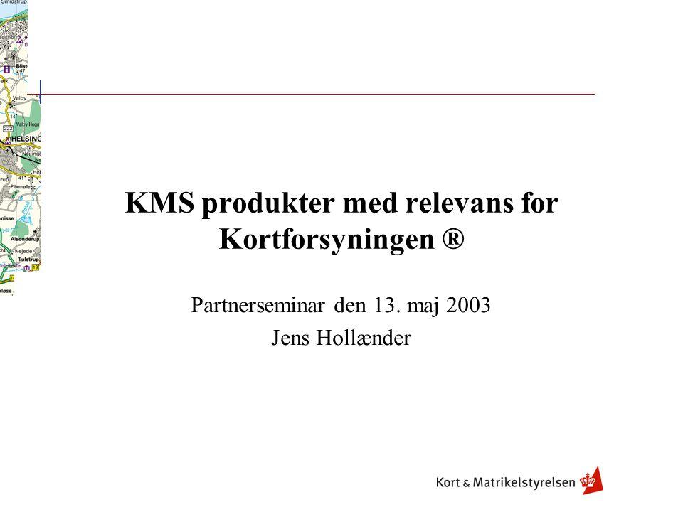 KMS produkter med relevans for Kortforsyningen ® Partnerseminar den 13. maj 2003 Jens Hollænder