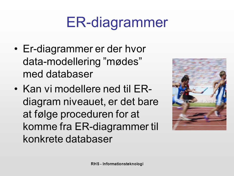 RHS - Informationsteknologi ER-diagrammer •Er-diagrammer er der hvor data-modellering mødes med databaser •Kan vi modellere ned til ER- diagram niveauet, er det bare at følge proceduren for at komme fra ER-diagrammer til konkrete databaser