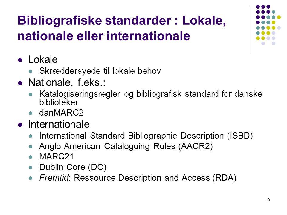Bibliografiske standarder : Lokale, nationale eller internationale  Lokale  Skræddersyede til lokale behov  Nationale, f.eks.:  Katalogiseringsregler og bibliografisk standard for danske biblioteker  danMARC2  Internationale  International Standard Bibliographic Description (ISBD)  Anglo-American Cataloguing Rules (AACR2)  MARC21  Dublin Core (DC)  Fremtid: Ressource Description and Access (RDA) 10