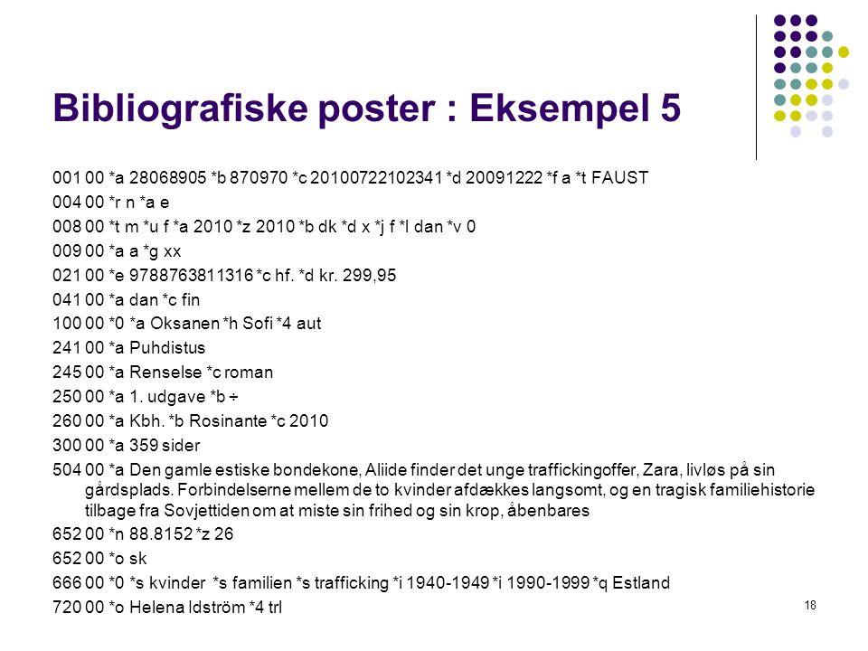 Bibliografiske poster : Eksempel 5 001 00 *a 28068905 *b 870970 *c 20100722102341 *d 20091222 *f a *t FAUST 004 00 *r n *a e 008 00 *t m *u f *a 2010 *z 2010 *b dk *d x *j f *l dan *v 0 009 00 *a a *g xx 021 00 *e 9788763811316 *c hf.