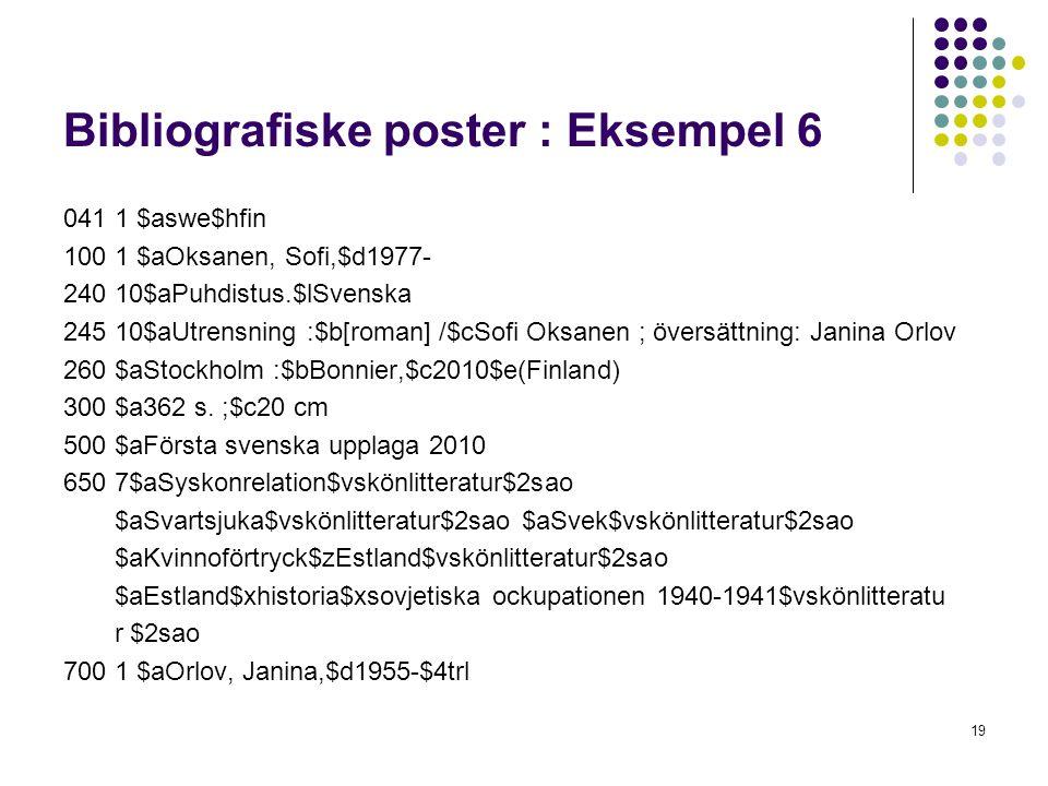 Bibliografiske poster : Eksempel 6 041 1 $aswe$hfin 100 1 $aOksanen, Sofi,$d1977- 240 10$aPuhdistus.$lSvenska 245 10$aUtrensning :$b[roman] /$cSofi Oksanen ; översättning: Janina Orlov 260 $aStockholm :$bBonnier,$c2010$e(Finland) 300 $a362 s.