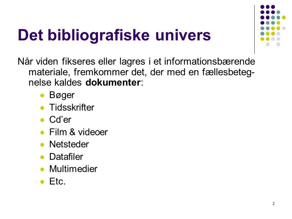 Det bibliografiske univers Når viden fikseres eller lagres i et informationsbærende materiale, fremkommer det, der med en fællesbeteg- nelse kaldes dokumenter:  Bøger  Tidsskrifter  Cd'er  Film & videoer  Netsteder  Datafiler  Multimedier  Etc.