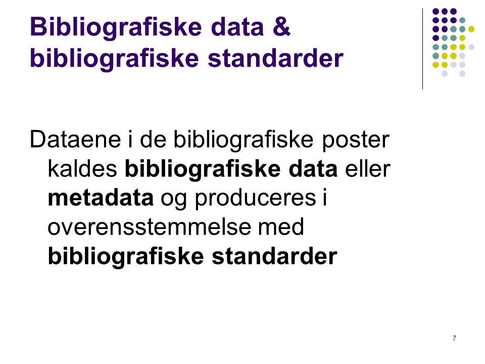 Bibliografiske data & bibliografiske standarder Dataene i de bibliografiske poster kaldes bibliografiske data eller metadata og produceres i overensstemmelse med bibliografiske standarder 7