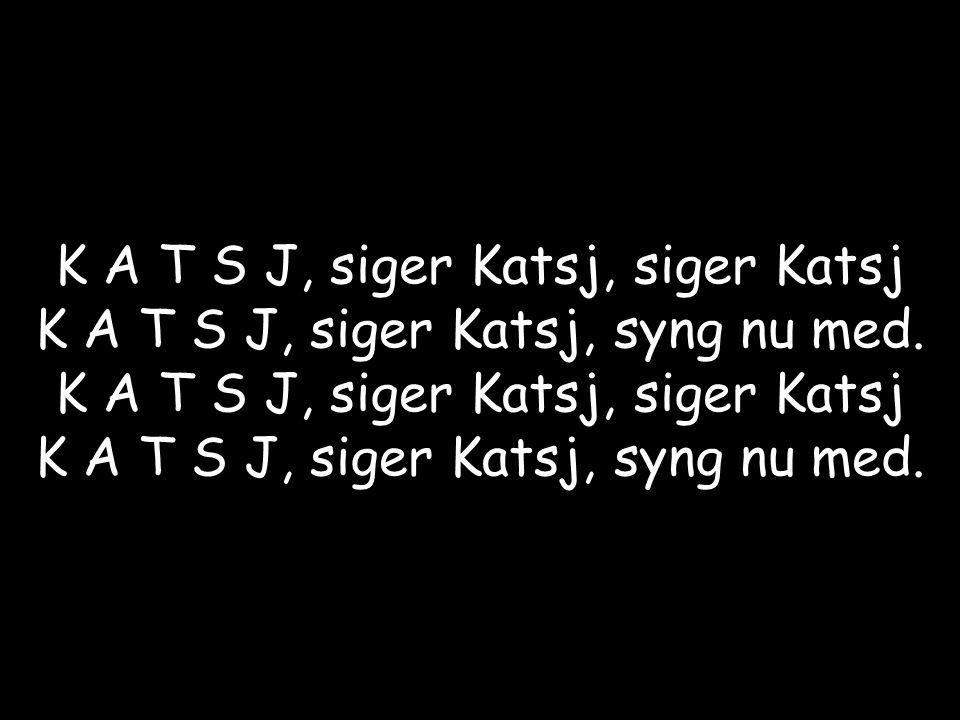 K A T S J, siger Katsj, siger Katsj K A T S J, siger Katsj, syng nu med.