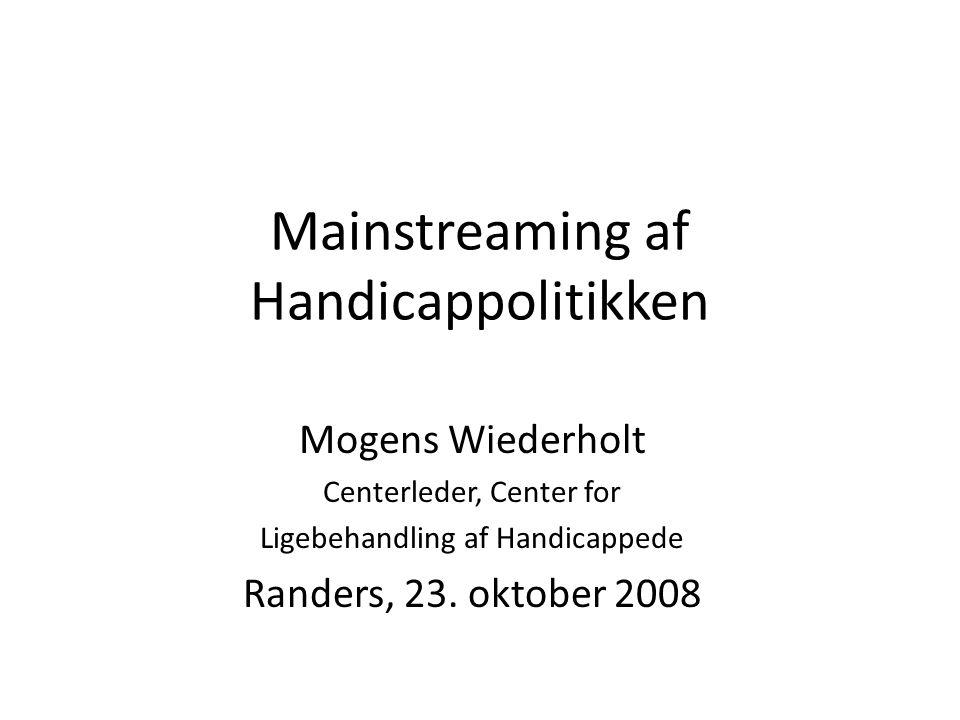 Mainstreaming af Handicappolitikken Mogens Wiederholt Centerleder, Center for Ligebehandling af Handicappede Randers, 23.