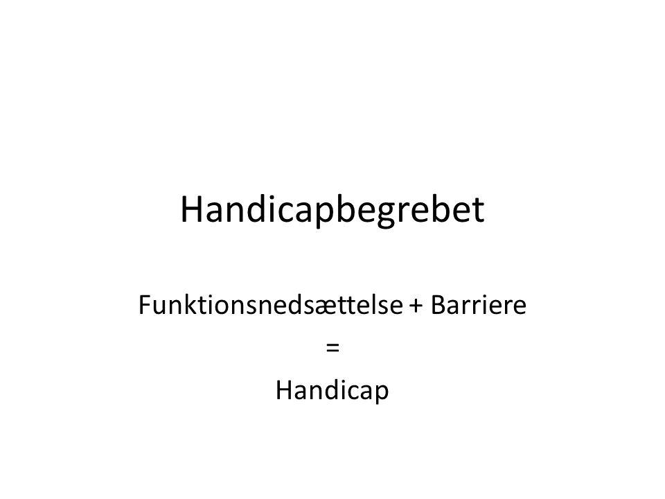 Handicapbegrebet Funktionsnedsættelse + Barriere = Handicap
