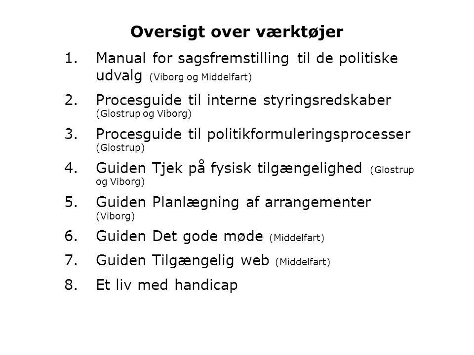 Oversigt over værktøjer 1.Manual for sagsfremstilling til de politiske udvalg (Viborg og Middelfart) 2.Procesguide til interne styringsredskaber (Glostrup og Viborg) 3.Procesguide til politikformuleringsprocesser (Glostrup) 4.Guiden Tjek på fysisk tilgængelighed (Glostrup og Viborg) 5.Guiden Planlægning af arrangementer (Viborg) 6.Guiden Det gode møde (Middelfart) 7.Guiden Tilgængelig web (Middelfart) 8.Et liv med handicap