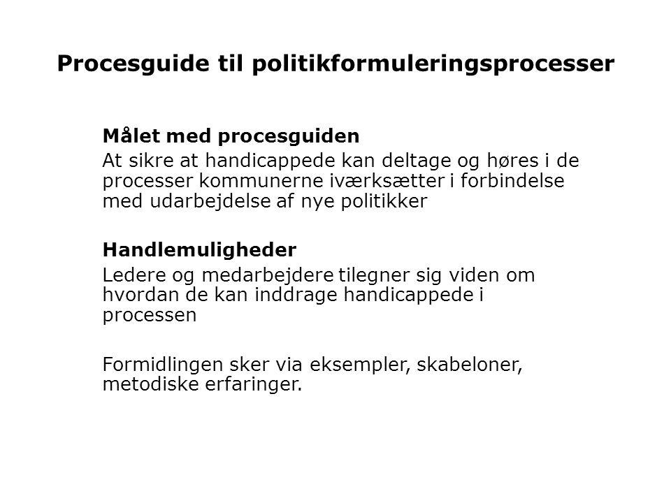 Procesguide til politikformuleringsprocesser Målet med procesguiden At sikre at handicappede kan deltage og høres i de processer kommunerne iværksætter i forbindelse med udarbejdelse af nye politikker Handlemuligheder Ledere og medarbejdere tilegner sig viden om hvordan de kan inddrage handicappede i processen Formidlingen sker via eksempler, skabeloner, metodiske erfaringer.