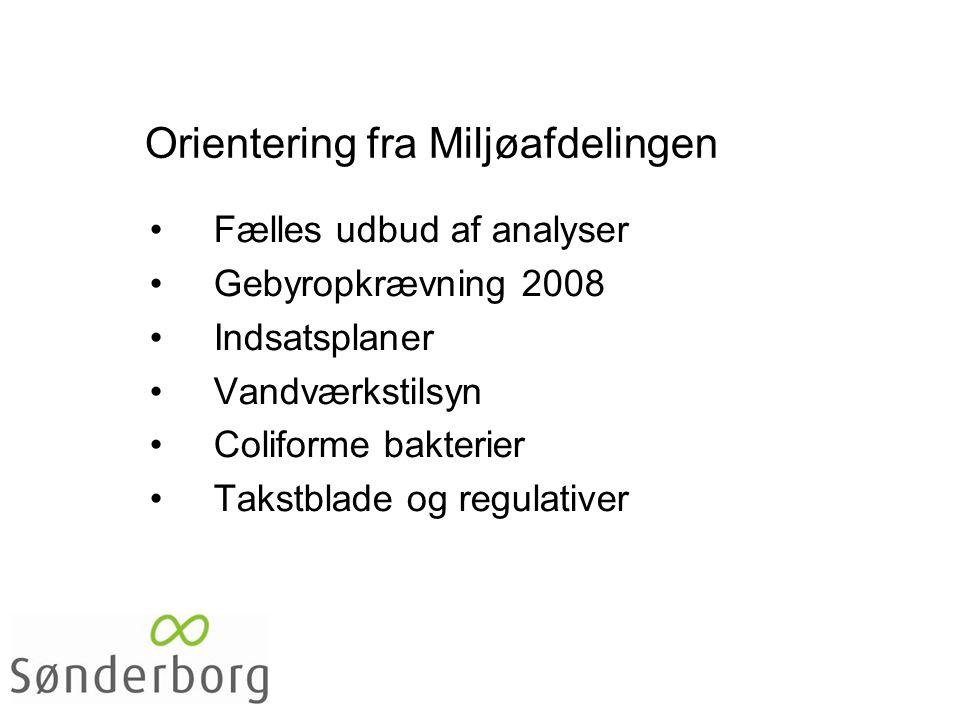 Orientering fra Miljøafdelingen •Fælles udbud af analyser •Gebyropkrævning 2008 •Indsatsplaner •Vandværkstilsyn •Coliforme bakterier •Takstblade og regulativer