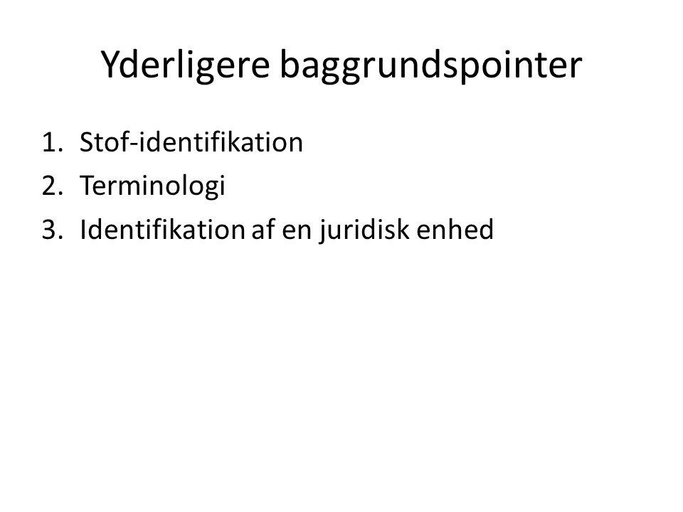 Yderligere baggrundspointer 1.Stof-identifikation 2.Terminologi 3.Identifikation af en juridisk enhed