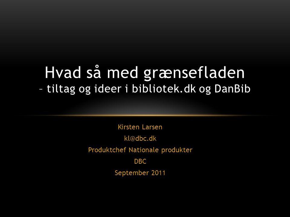 Kirsten Larsen kl@dbc.dk Produktchef Nationale produkter DBC September 2011 Hvad så med grænsefladen – tiltag og ideer i bibliotek.dk og DanBib