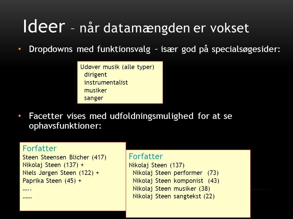 Ideer – når datamængden er vokset • Dropdowns med funktionsvalg – især god på specialsøgesider: • Facetter vises med udfoldningsmulighed for at se ophavsfunktioner: Forfatter Steen Steensen Blicher (417) Nikolaj Steen (137) + Niels Jørgen Steen (122) + Paprika Steen (45) + …..