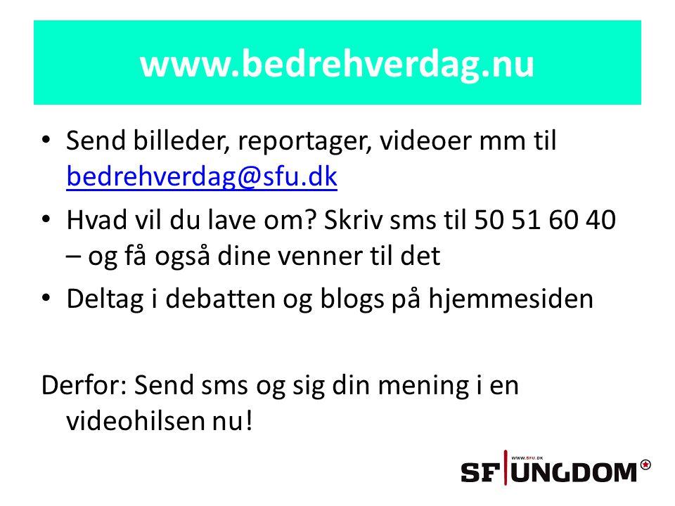 www.bedrehverdag.nu • Send billeder, reportager, videoer mm til bedrehverdag@sfu.dk bedrehverdag@sfu.dk • Hvad vil du lave om.