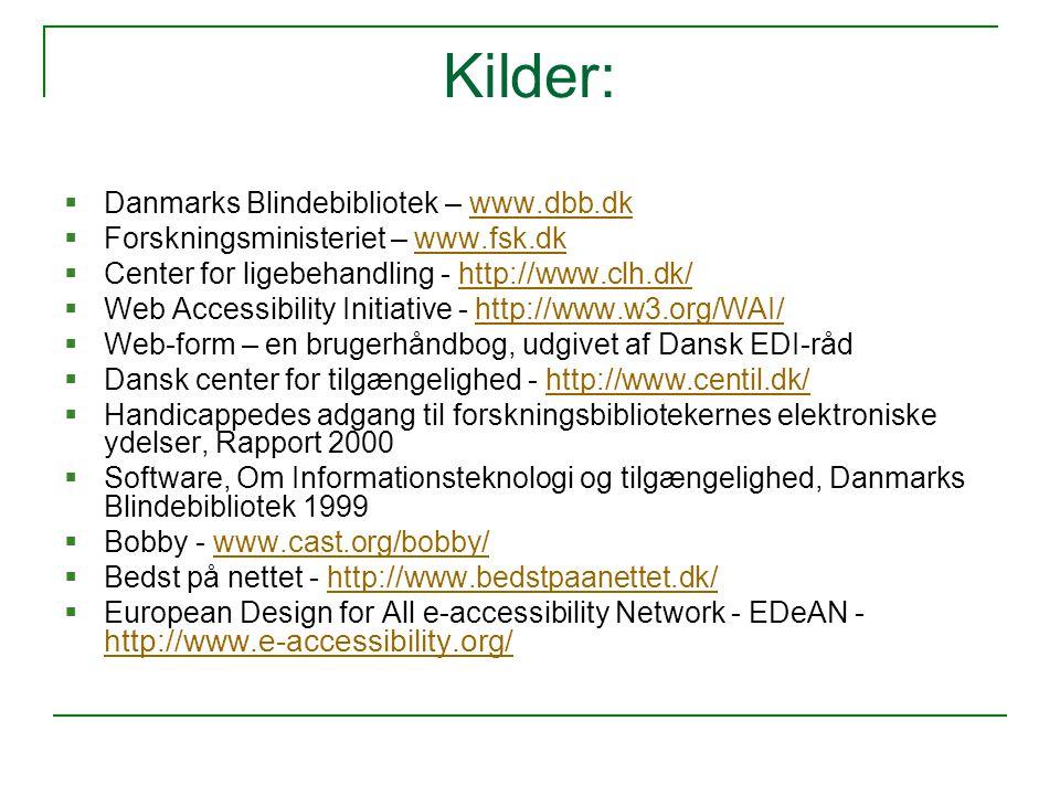 Kilder:  Danmarks Blindebibliotek – www.dbb.dkwww.dbb.dk  Forskningsministeriet – www.fsk.dkwww.fsk.dk  Center for ligebehandling - http://www.clh.dk/http://www.clh.dk/  Web Accessibility Initiative - http://www.w3.org/WAI/http://www.w3.org/WAI/  Web-form – en brugerhåndbog, udgivet af Dansk EDI-råd  Dansk center for tilgængelighed - http://www.centil.dk/http://www.centil.dk/  Handicappedes adgang til forskningsbibliotekernes elektroniske ydelser, Rapport 2000  Software, Om Informationsteknologi og tilgængelighed, Danmarks Blindebibliotek 1999  Bobby - www.cast.org/bobby/www.cast.org/bobby/  Bedst på nettet - http://www.bedstpaanettet.dk/http://www.bedstpaanettet.dk/  European Design for All e-accessibility Network - EDeAN - http://www.e-accessibility.org/ http://www.e-accessibility.org/