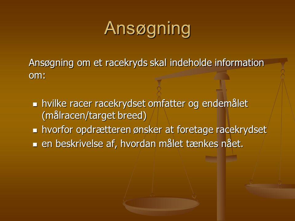 Ansøgning Ansøgning om et racekryds skal indeholde information om:  hvilke racer racekrydset omfatter og endemålet (målracen/target breed)  hvorfor opdrætteren ønsker at foretage racekrydset  en beskrivelse af, hvordan målet tænkes nået.