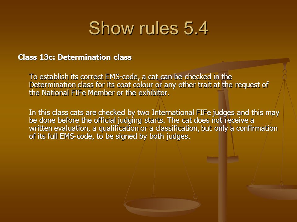 Show rules 5.4 Class 13c: Determination class To establish its correct EMS-code, a cat can be checked in the Determination class for its coat colour or any other trait at the request of the National FIFe Member or the exhibitor.