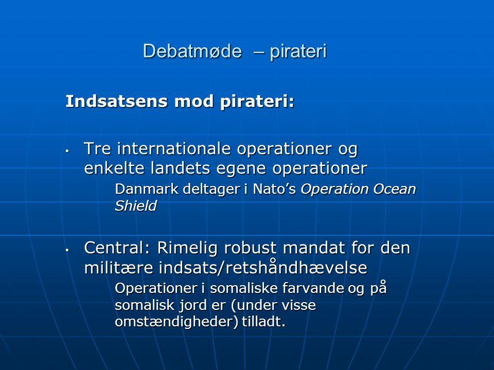 Debatmøde – pirateri Indsatsens mod pirateri: • Tre internationale operationer og enkelte landets egene operationer Danmark deltager i Nato's Operation Ocean Shield • Central: Rimelig robust mandat for den militære indsats/retshåndhævelse Operationer i somaliske farvande og på somalisk jord er (under visse omstændigheder) tilladt.