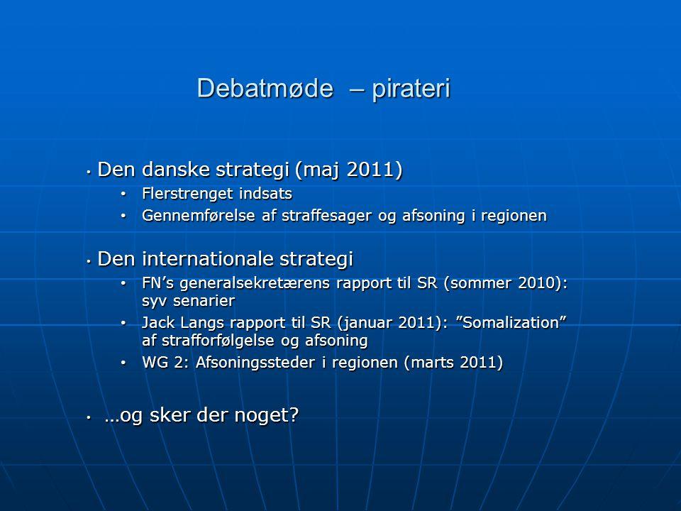 Debatmøde – pirateri • Den danske strategi (maj 2011) • Flerstrenget indsats • Gennemførelse af straffesager og afsoning i regionen • Den internationale strategi • FN's generalsekretærens rapport til SR (sommer 2010): syv senarier • Jack Langs rapport til SR (januar 2011): Somalization af strafforfølgelse og afsoning • WG 2: Afsoningssteder i regionen (marts 2011) • …og sker der noget