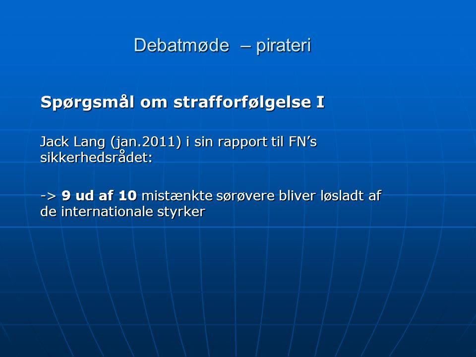 Debatmøde – pirateri Spørgsmål om strafforfølgelse I Jack Lang (jan.2011) i sin rapport til FN's sikkerhedsrådet: -> 9 ud af 10 mistænkte sørøvere bliver løsladt af de internationale styrker