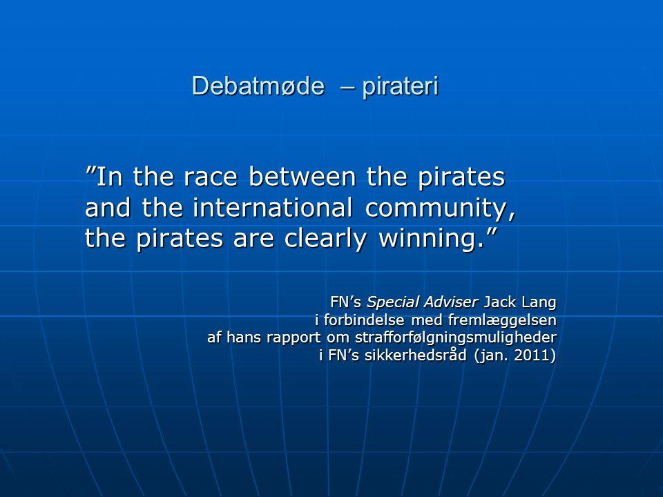 Debatmøde – pirateri In the race between the pirates and the international community, the pirates are clearly winning. FN's Special Adviser Jack Lang i forbindelse med fremlæggelsen af hans rapport om strafforfølgningsmuligheder i FN's sikkerhedsråd (jan.