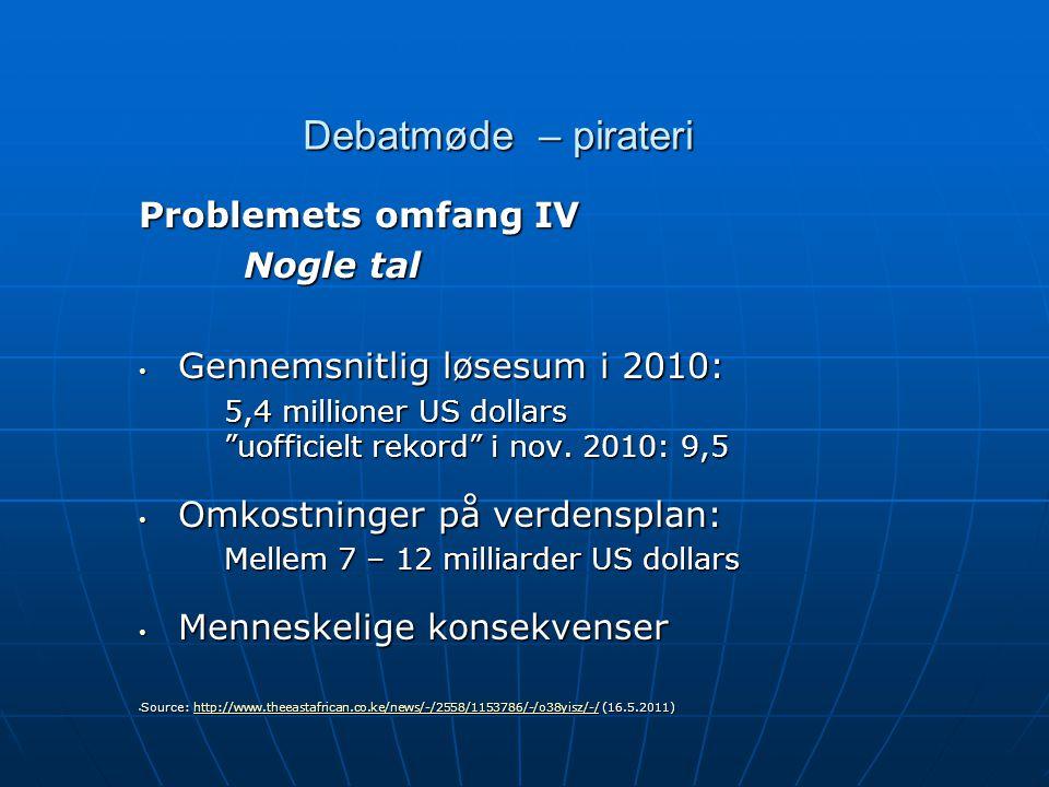 Debatmøde – pirateri Problemets omfang IV Nogle tal • Gennemsnitlig løsesum i 2010: 5,4 millioner US dollars uofficielt rekord i nov.