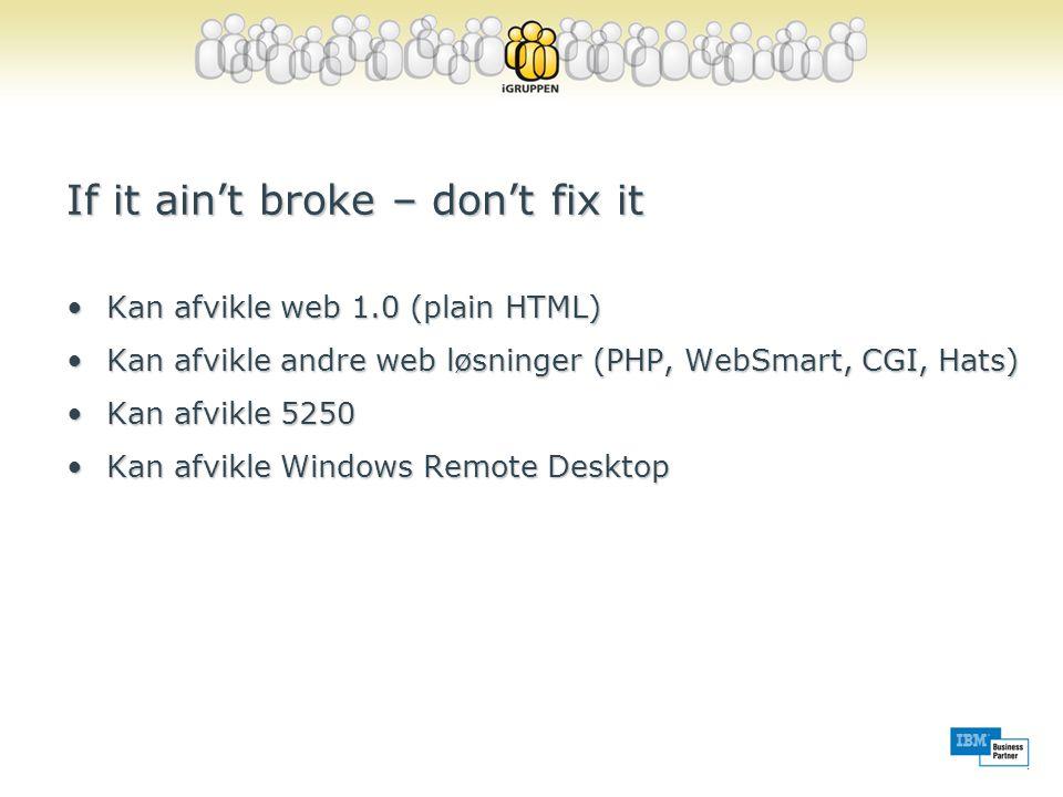 If it ain't broke – don't fix it •Kan afvikle web 1.0 (plain HTML) •Kan afvikle andre web løsninger (PHP, WebSmart, CGI, Hats) •Kan afvikle 5250 •Kan afvikle Windows Remote Desktop