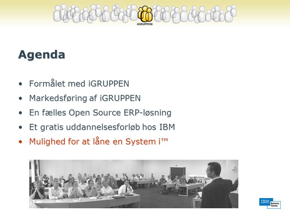 Agenda •Formålet med iGRUPPEN •Markedsføring af iGRUPPEN •En fælles Open Source ERP-løsning •Et gratis uddannelsesforløb hos IBM •Mulighed for at låne en System i™