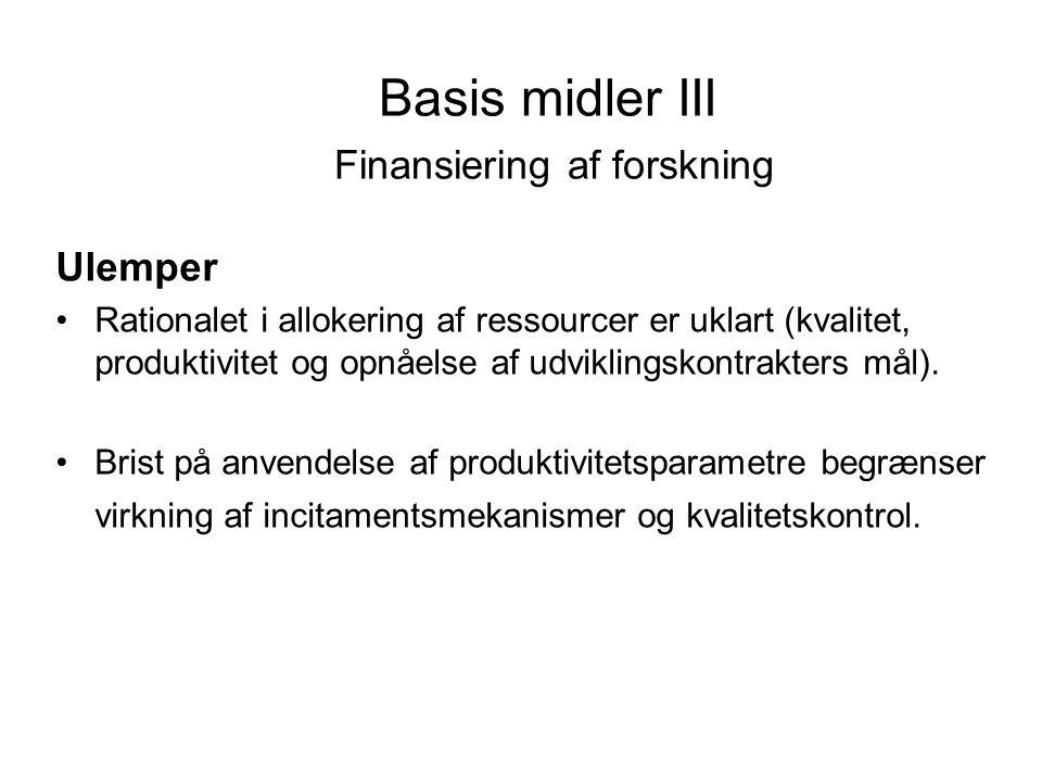 Basis midler III Finansiering af forskning Ulemper •Rationalet i allokering af ressourcer er uklart (kvalitet, produktivitet og opnåelse af udviklingskontrakters mål).