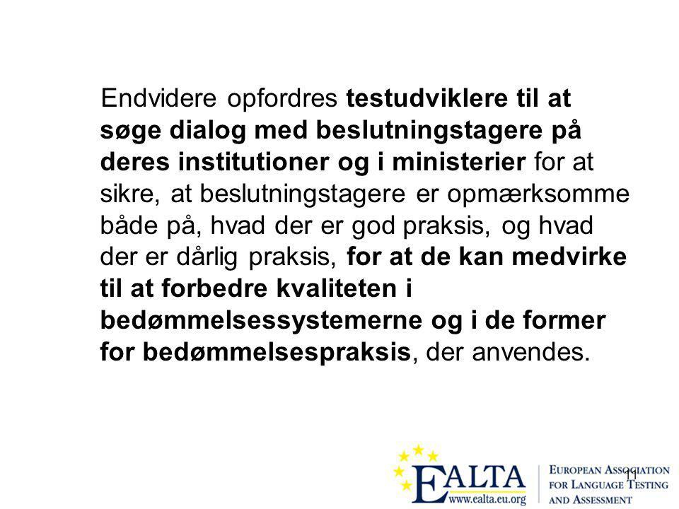 11 Endvidere opfordres testudviklere til at søge dialog med beslutningstagere på deres institutioner og i ministerier for at sikre, at beslutningstagere er opmærksomme både på, hvad der er god praksis, og hvad der er dårlig praksis, for at de kan medvirke til at forbedre kvaliteten i bedømmelsessystemerne og i de former for bedømmelsespraksis, der anvendes.