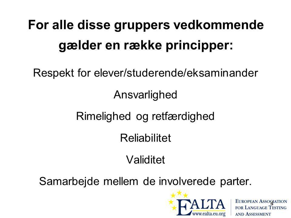 4 For alle disse gruppers vedkommende gælder en række principper: Respekt for elever/studerende/eksaminander Ansvarlighed Rimelighed og retfærdighed Reliabilitet Validitet Samarbejde mellem de involverede parter.