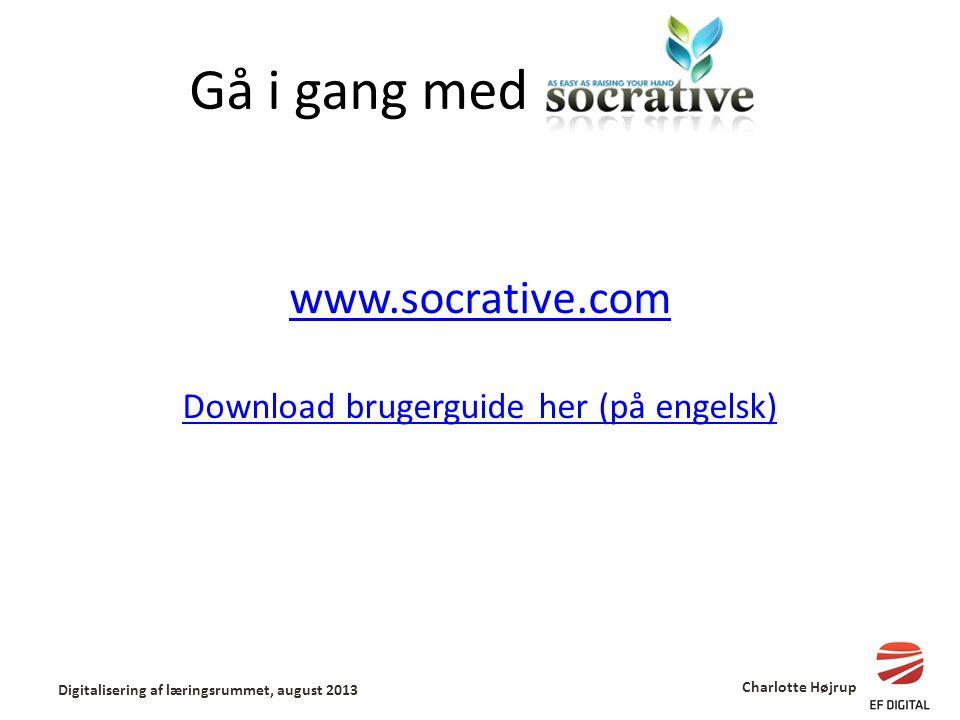 Gå i gang med www.socrative.com Download brugerguide her (på engelsk) Digitalisering af læringsrummet, august 2013 Charlotte Højrup
