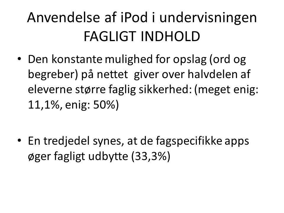 Anvendelse af iPod i undervisningen FAGLIGT INDHOLD • Den konstante mulighed for opslag (ord og begreber) på nettet giver over halvdelen af eleverne større faglig sikkerhed: (meget enig: 11,1%, enig: 50%) • En tredjedel synes, at de fagspecifikke apps øger fagligt udbytte (33,3%)