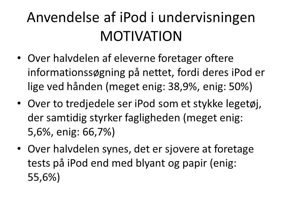 Anvendelse af iPod i undervisningen MOTIVATION • Over halvdelen af eleverne foretager oftere informationssøgning på nettet, fordi deres iPod er lige ved hånden (meget enig: 38,9%, enig: 50%) • Over to tredjedele ser iPod som et stykke legetøj, der samtidig styrker fagligheden (meget enig: 5,6%, enig: 66,7%) • Over halvdelen synes, det er sjovere at foretage tests på iPod end med blyant og papir (enig: 55,6%)