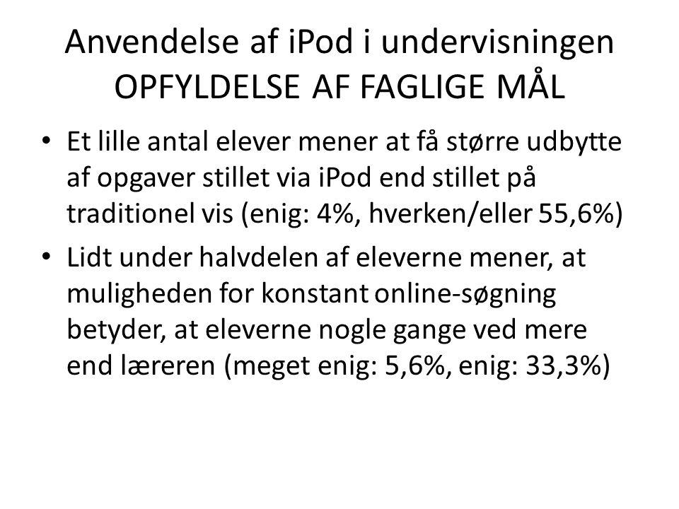 Anvendelse af iPod i undervisningen OPFYLDELSE AF FAGLIGE MÅL • Et lille antal elever mener at få større udbytte af opgaver stillet via iPod end stillet på traditionel vis (enig: 4%, hverken/eller 55,6%) • Lidt under halvdelen af eleverne mener, at muligheden for konstant online-søgning betyder, at eleverne nogle gange ved mere end læreren (meget enig: 5,6%, enig: 33,3%)