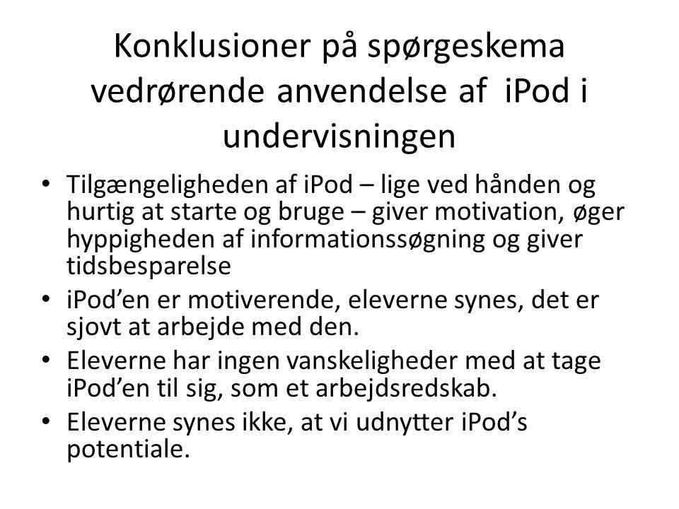 Konklusioner på spørgeskema vedrørende anvendelse af iPod i undervisningen • Tilgængeligheden af iPod – lige ved hånden og hurtig at starte og bruge – giver motivation, øger hyppigheden af informationssøgning og giver tidsbesparelse • iPod'en er motiverende, eleverne synes, det er sjovt at arbejde med den.