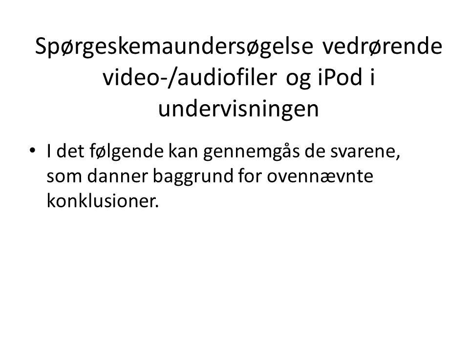 Spørgeskemaundersøgelse vedrørende video-/audiofiler og iPod i undervisningen • I det følgende kan gennemgås de svarene, som danner baggrund for ovennævnte konklusioner.