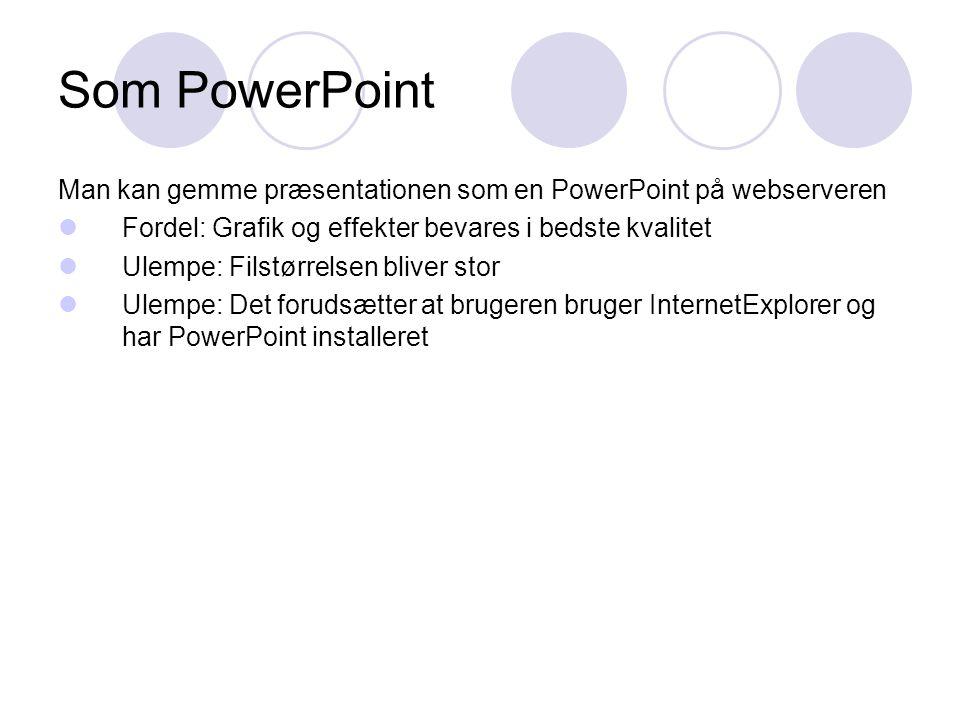 Som PowerPoint Man kan gemme præsentationen som en PowerPoint på webserveren  Fordel: Grafik og effekter bevares i bedste kvalitet  Ulempe: Filstørrelsen bliver stor  Ulempe: Det forudsætter at brugeren bruger InternetExplorer og har PowerPoint installeret