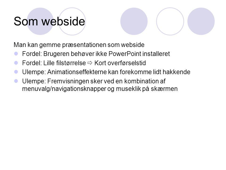 Som webside Man kan gemme præsentationen som webside  Fordel: Brugeren behøver ikke PowerPoint installeret  Fordel: Lille filstørrelse  Kort overførselstid  Ulempe: Animationseffekterne kan forekomme lidt hakkende  Ulempe: Fremvisningen sker ved en kombination af menuvalg/navigationsknapper og museklik på skærmen