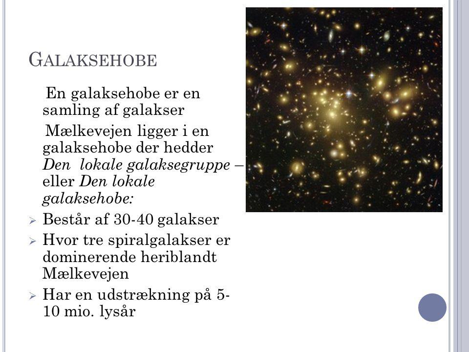 G ALAKSEHOBE En galaksehobe er en samling af galakser Mælkevejen ligger i en galaksehobe der hedder Den lokale galaksegruppe – eller Den lokale galaksehobe:  Består af 30-40 galakser  Hvor tre spiralgalakser er dominerende heriblandt Mælkevejen  Har en udstrækning på 5- 10 mio.
