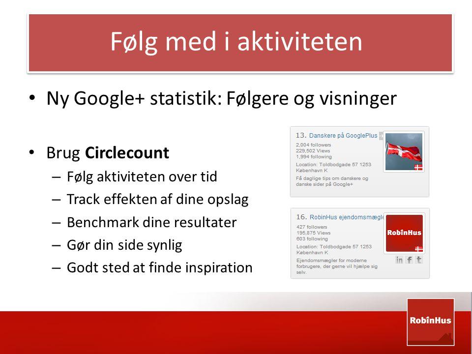 Følg med i aktiviteten • Ny Google+ statistik: Følgere og visninger • Brug Circlecount – Følg aktiviteten over tid – Track effekten af dine opslag – Benchmark dine resultater – Gør din side synlig – Godt sted at finde inspiration