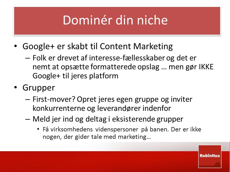 Dominér din niche • Google+ er skabt til Content Marketing – Folk er drevet af interesse-fællesskaber og det er nemt at opsætte formatterede opslag … men gør IKKE Google+ til jeres platform • Grupper – First-mover.