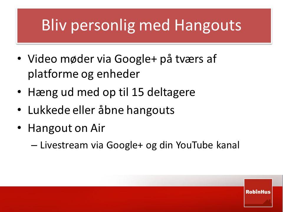 Bliv personlig med Hangouts • Video møder via Google+ på tværs af platforme og enheder • Hæng ud med op til 15 deltagere • Lukkede eller åbne hangouts • Hangout on Air – Livestream via Google+ og din YouTube kanal