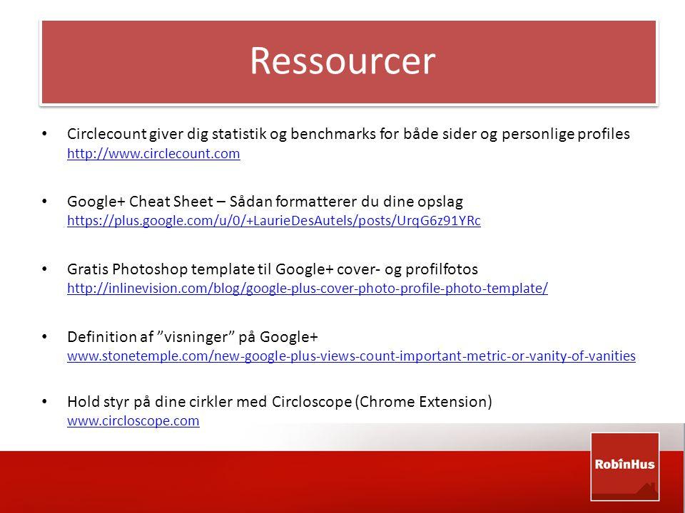 Ressourcer • Circlecount giver dig statistik og benchmarks for både sider og personlige profiles http://www.circlecount.com http://www.circlecount.com • Google+ Cheat Sheet – Sådan formatterer du dine opslag https://plus.google.com/u/0/+LaurieDesAutels/posts/UrqG6z91YRc https://plus.google.com/u/0/+LaurieDesAutels/posts/UrqG6z91YRc • Gratis Photoshop template til Google+ cover- og profilfotos http://inlinevision.com/blog/google-plus-cover-photo-profile-photo-template/ http://inlinevision.com/blog/google-plus-cover-photo-profile-photo-template/ • Definition af visninger på Google+ www.stonetemple.com/new-google-plus-views-count-important-metric-or-vanity-of-vanities www.stonetemple.com/new-google-plus-views-count-important-metric-or-vanity-of-vanities • Hold styr på dine cirkler med Circloscope (Chrome Extension) www.circloscope.com www.circloscope.com