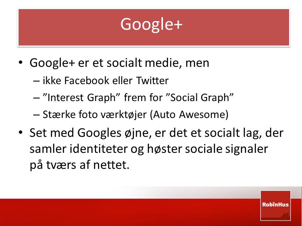 Google+ • Google+ er et socialt medie, men – ikke Facebook eller Twitter – Interest Graph frem for Social Graph – Stærke foto værktøjer (Auto Awesome) • Set med Googles øjne, er det et socialt lag, der samler identiteter og høster sociale signaler på tværs af nettet.