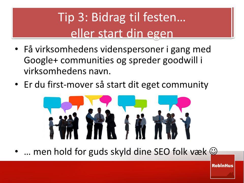 Tip 3: Bidrag til festen… eller start din egen • Få virksomhedens videnspersoner i gang med Google+ communities og spreder goodwill i virksomhedens navn.