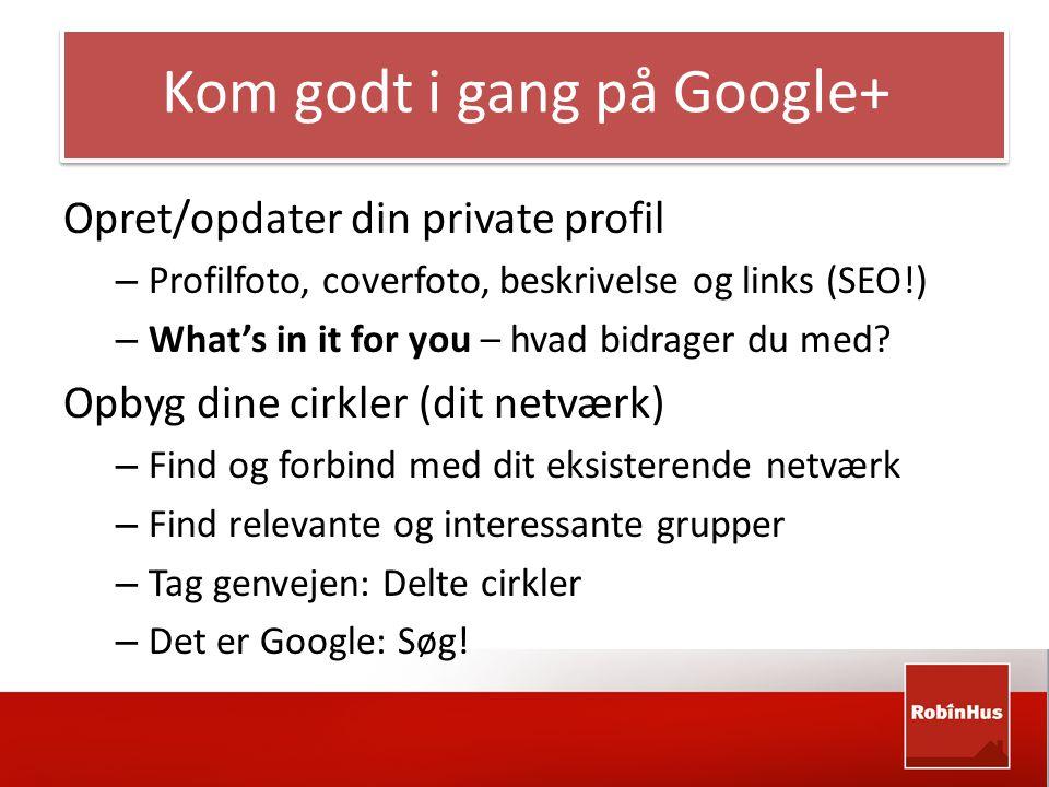 Kom godt i gang på Google+ Opret/opdater din private profil – Profilfoto, coverfoto, beskrivelse og links (SEO!) – What's in it for you – hvad bidrager du med.