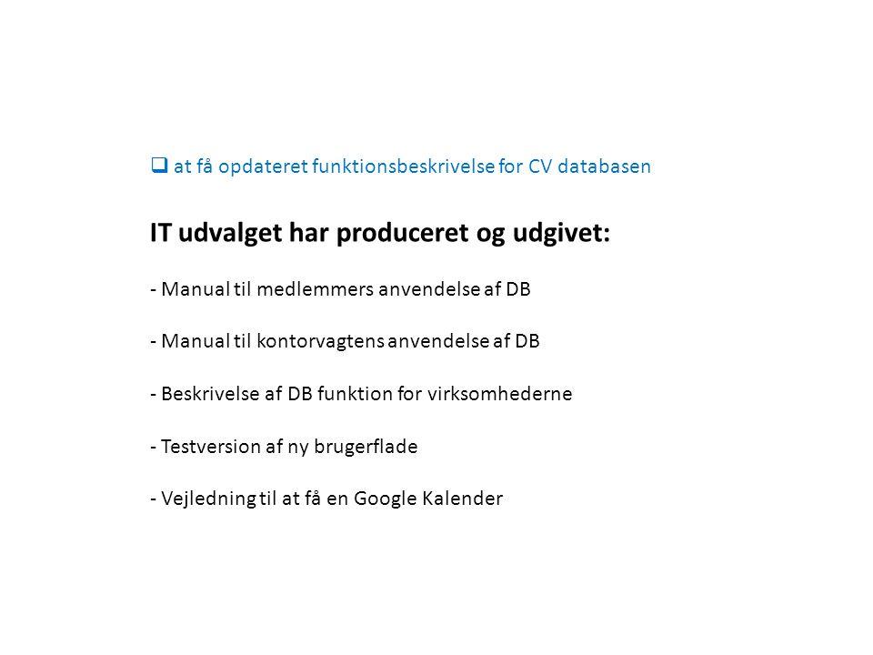  at få opdateret funktionsbeskrivelse for CV databasen IT udvalget har produceret og udgivet: - Manual til medlemmers anvendelse af DB - Manual til kontorvagtens anvendelse af DB - Beskrivelse af DB funktion for virksomhederne - Testversion af ny brugerflade - Vejledning til at få en Google Kalender