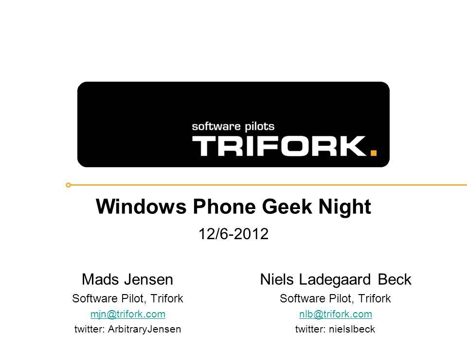 Windows Phone Geek Night 12/6-2012 Mads Jensen Software Pilot, Trifork mjn@trifork.com twitter: ArbitraryJensen Niels Ladegaard Beck Software Pilot, Trifork nlb@trifork.com twitter: nielslbeck