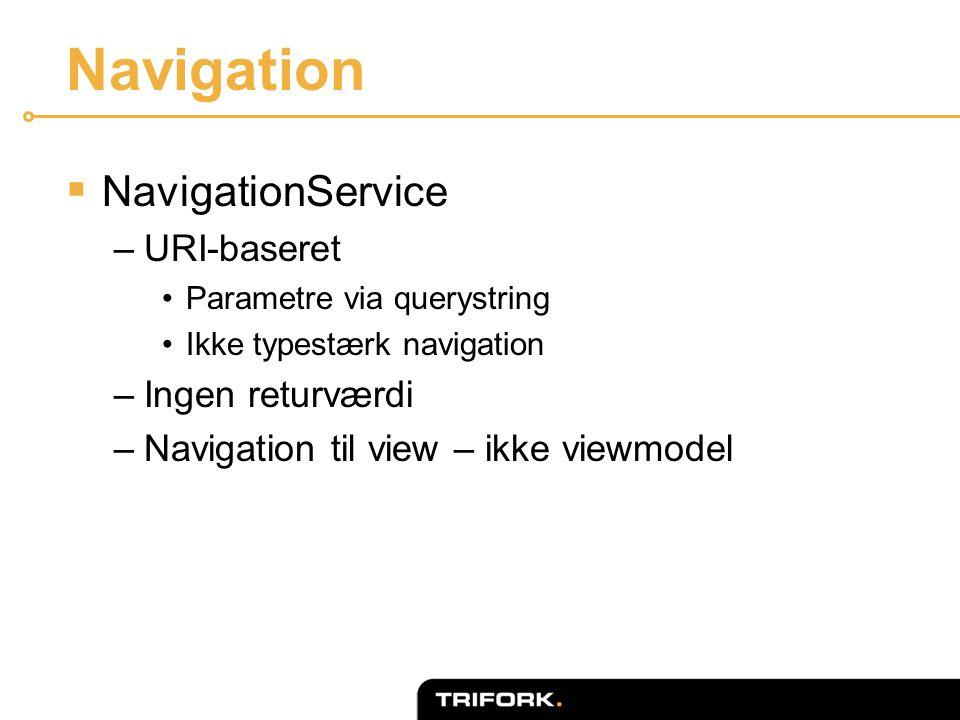 Navigation  NavigationService –URI-baseret •Parametre via querystring •Ikke typestærk navigation –Ingen returværdi –Navigation til view – ikke viewmodel