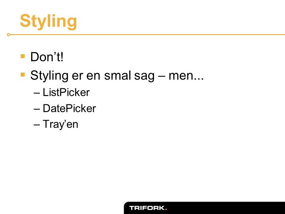 Styling  Don't!  Styling er en smal sag – men... –ListPicker –DatePicker –Tray'en